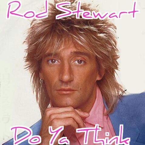 The Face of Music - Rod Stewart Do Ya Think