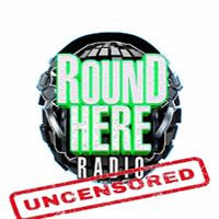 Round Here Radio - UnCut